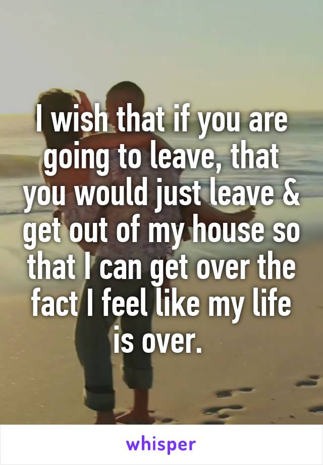 I wish that if you are going to leave, that you would just leave & get out of my house so that I can get over the fact I feel like my life is over.