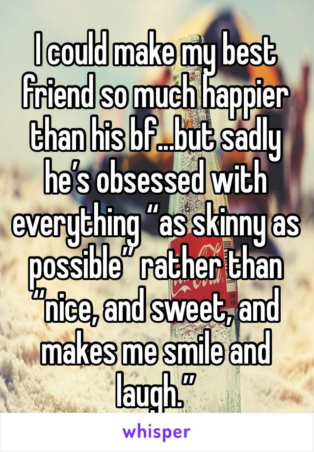 """I could make my best friend so much happier than his bf...but sadly he's obsessed with everything """"as skinny as possible"""" rather than """"nice, and sweet, and makes me smile and laugh."""""""