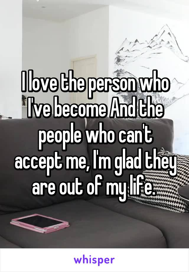 I love the person who I've become And the people who can't accept me, I'm glad they are out of my life.