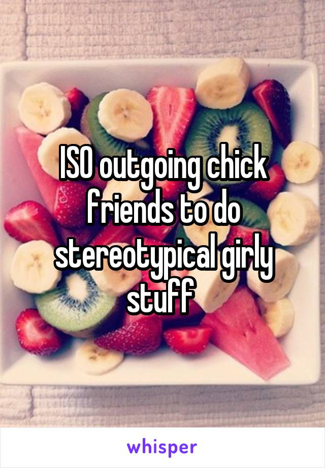 ISO outgoing chick friends to do stereotypical girly stuff
