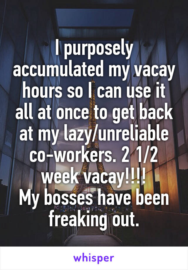 I purposely accumulated my vacay hours so I can use it all at once to get back at my lazy/unreliable co-workers. 2 1/2 week vacay!!!! My bosses have been freaking out.