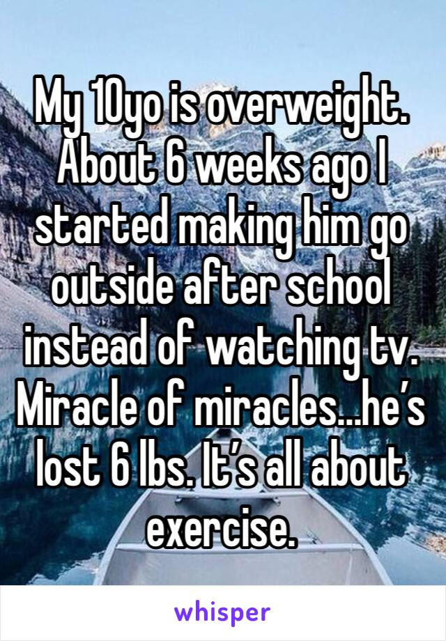 My 10yo is overweight. About 6 weeks ago I started making him go outside after school instead of watching tv. Miracle of miracles...he's lost 6 lbs. It's all about exercise.
