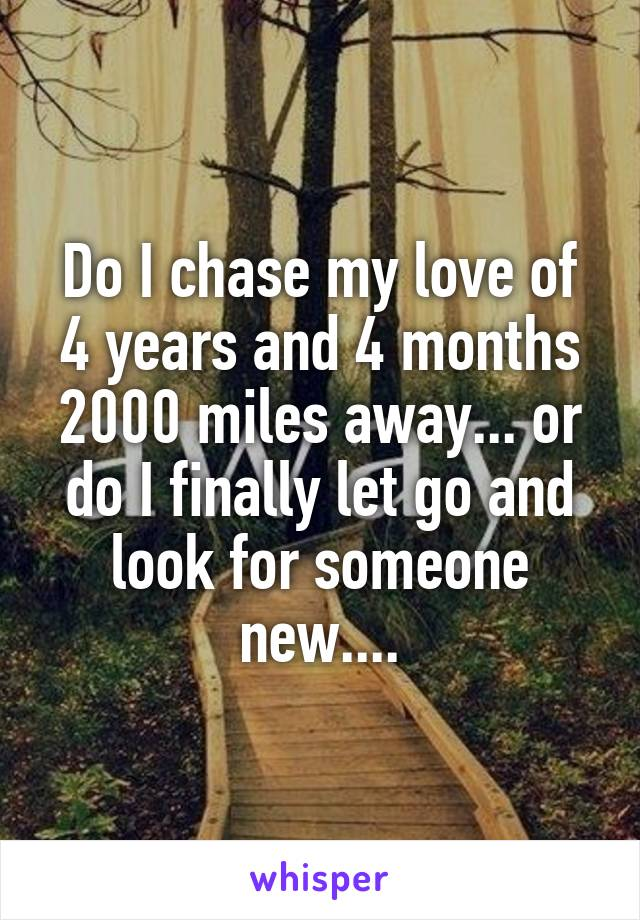 Do I chase my love of 4 years and 4 months 2000 miles away... or do I finally let go and look for someone new....