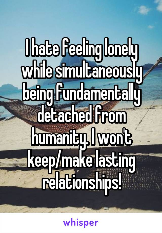 I hate feeling lonely while simultaneously being fundamentally detached from humanity. I won't keep/make lasting relationships!