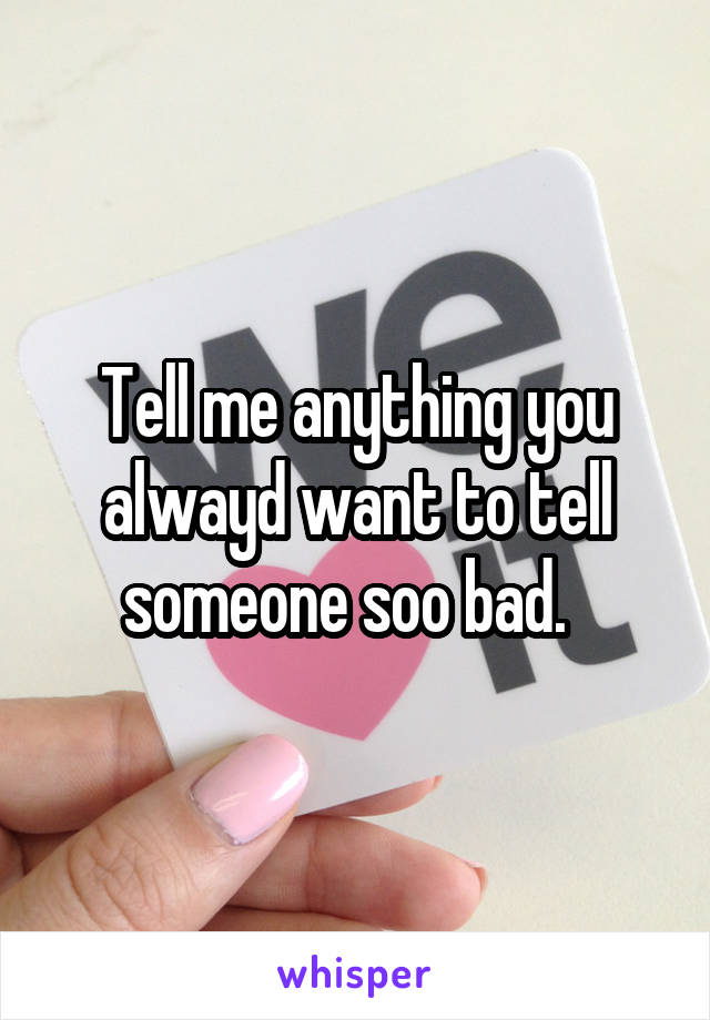 Tell me anything you alwayd want to tell someone soo bad.