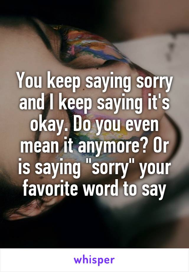 """You keep saying sorry and I keep saying it's okay. Do you even mean it anymore? Or is saying """"sorry"""" your favorite word to say"""