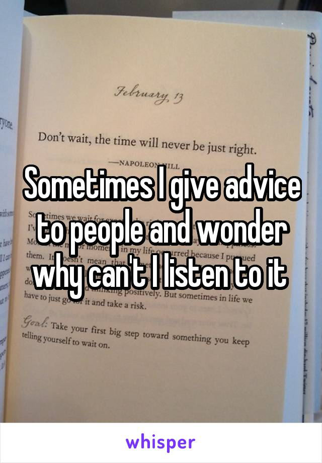 Sometimes I give advice to people and wonder why can't I listen to it