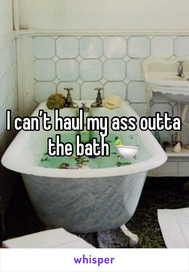 I can't haul my ass outta the bath 🛀