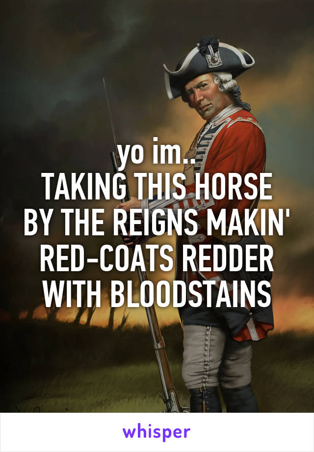 yo im.. TAKING THIS HORSE BY THE REIGNS MAKIN' RED-COATS REDDER WITH BLOODSTAINS
