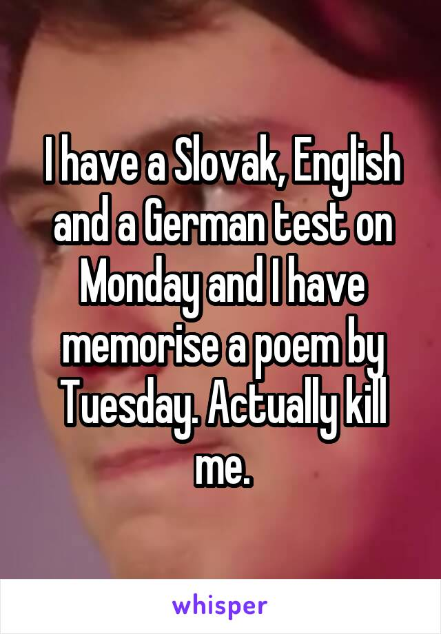 I have a Slovak, English and a German test on Monday and I have memorise a poem by Tuesday. Actually kill me.