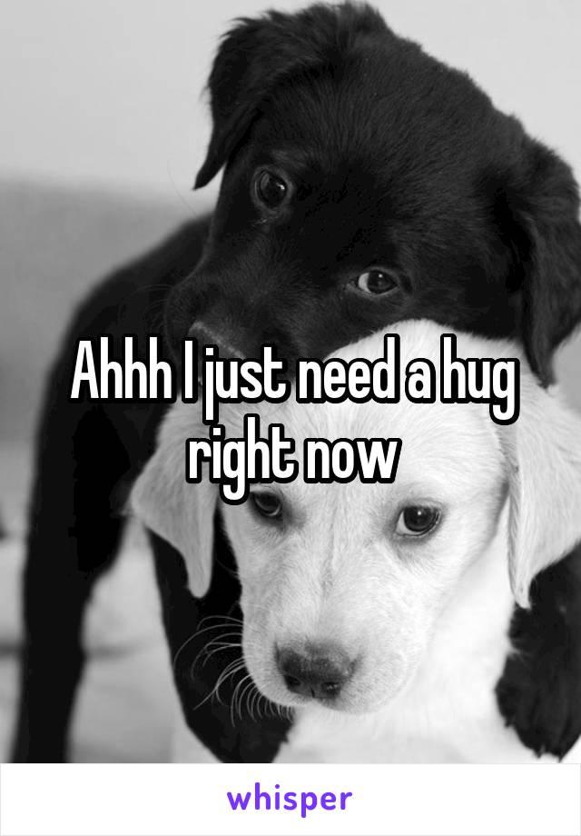 Ahhh I just need a hug right now