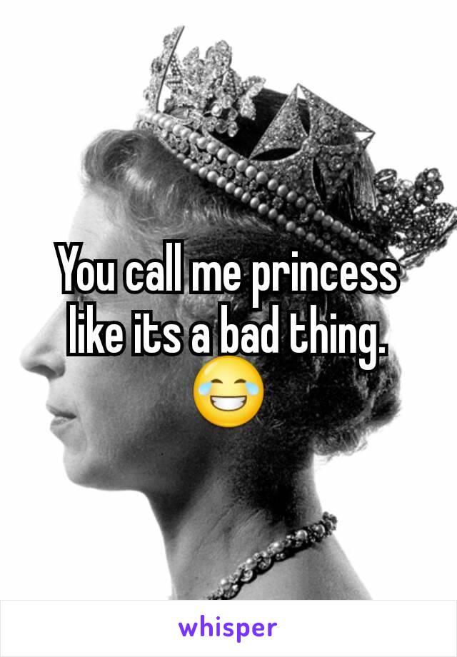 You call me princess like its a bad thing. 😂