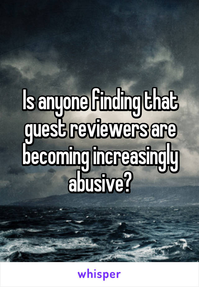 Is anyone finding that guest reviewers are becoming increasingly abusive?
