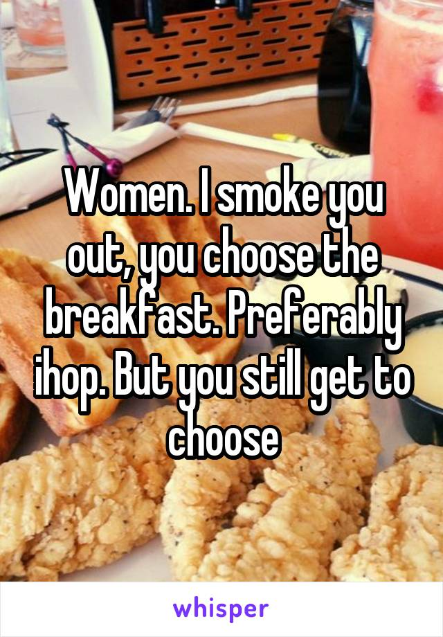Women. I smoke you out, you choose the breakfast. Preferably ihop. But you still get to choose