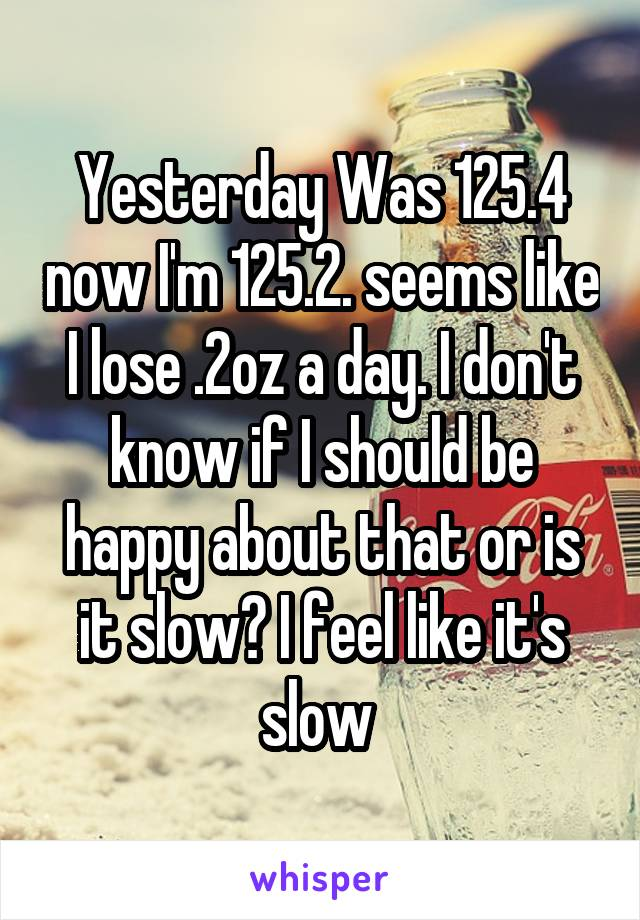 Yesterday Was 125.4 now I'm 125.2. seems like I lose .2oz a day. I don't know if I should be happy about that or is it slow? I feel like it's slow