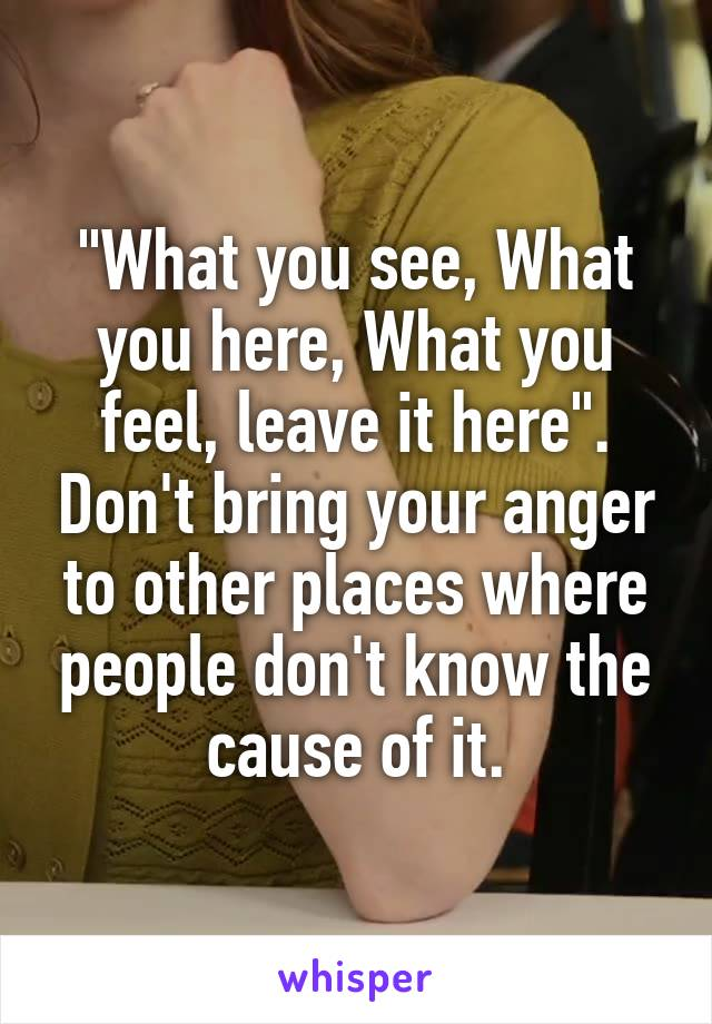 """""""What you see, What you here, What you feel, leave it here"""". Don't bring your anger to other places where people don't know the cause of it."""