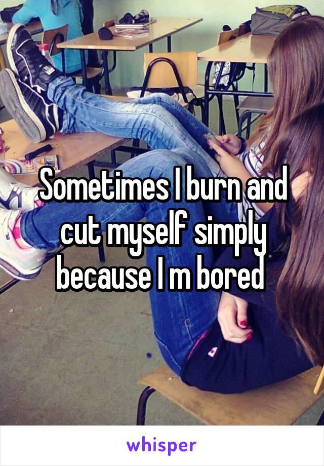 Sometimes I burn and cut myself simply because I m bored