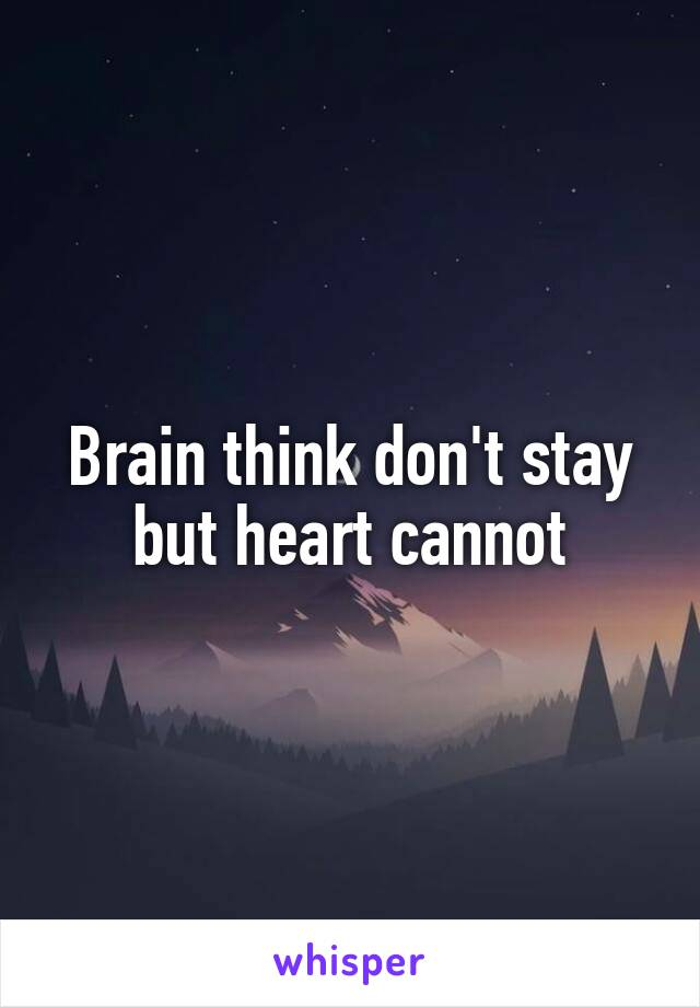 Brain think don't stay but heart cannot