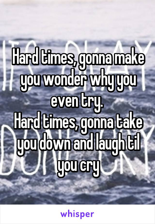 Hard times, gonna make you wonder why you even try.  Hard times, gonna take you down and laugh til you cry