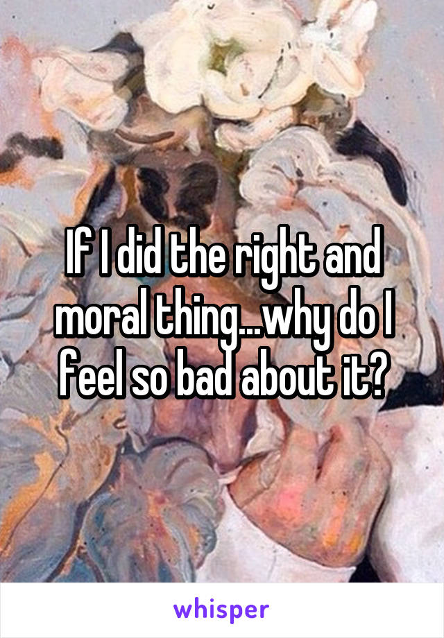 If I did the right and moral thing...why do I feel so bad about it?