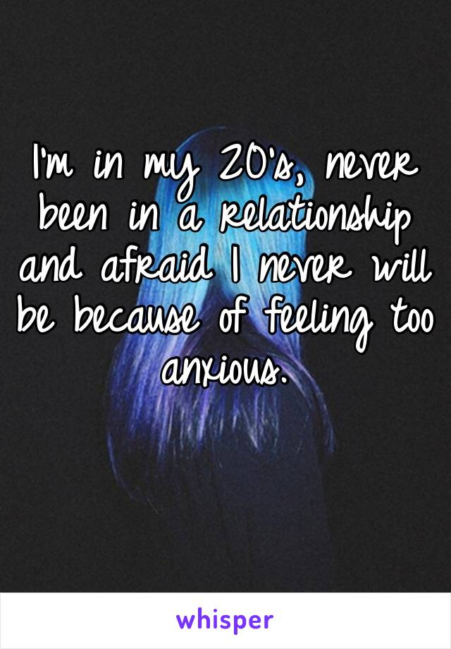 I'm in my 20's, never been in a relationship and afraid I never will be because of feeling too anxious.