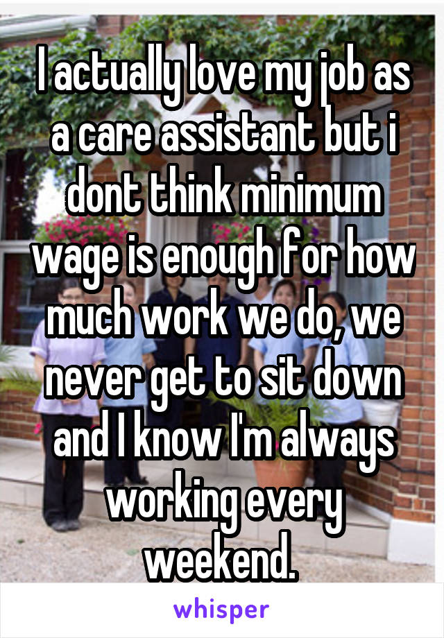I actually love my job as a care assistant but i dont think minimum wage is enough for how much work we do, we never get to sit down and I know I'm always working every weekend.