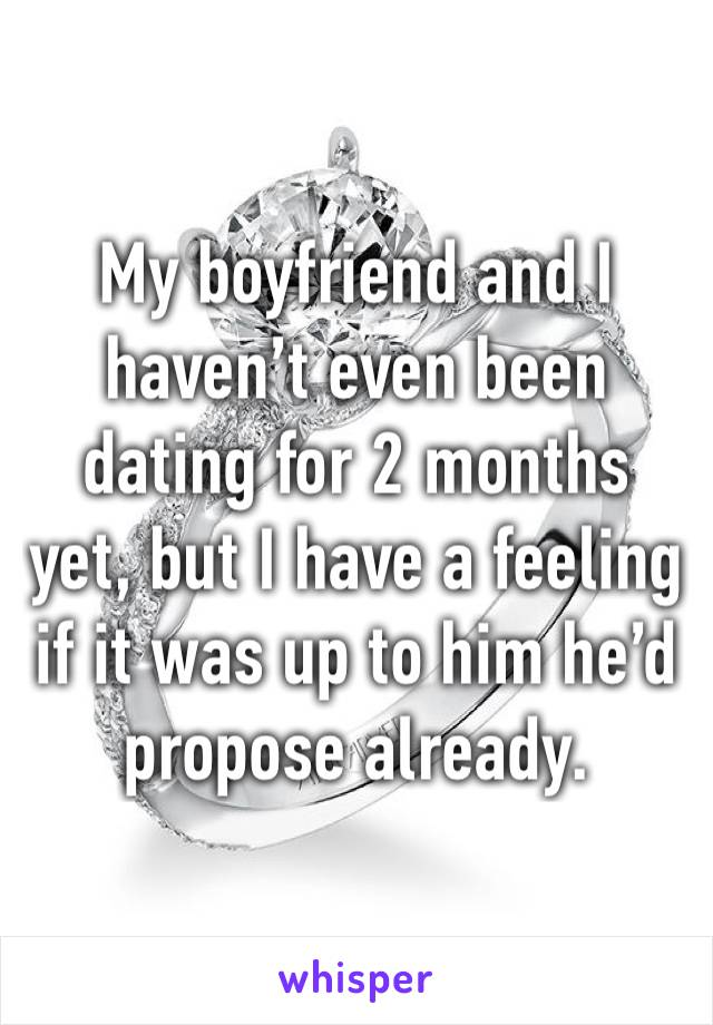 My boyfriend and I haven't even been dating for 2 months yet, but I have a feeling if it was up to him he'd propose already.