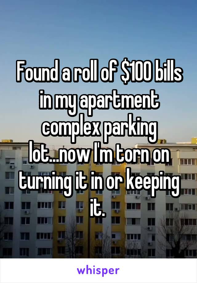 Found a roll of $100 bills in my apartment complex parking lot...now I'm torn on turning it in or keeping it.