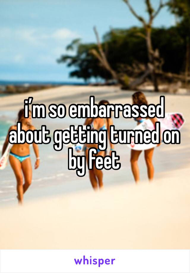 i'm so embarrassed about getting turned on by feet