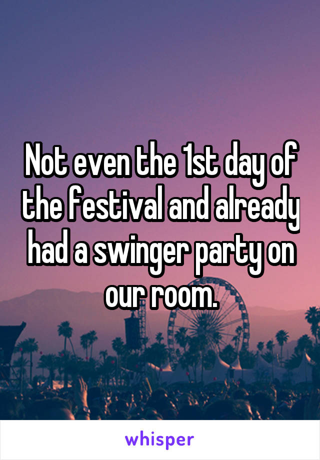 Not even the 1st day of the festival and already had a swinger party on our room.
