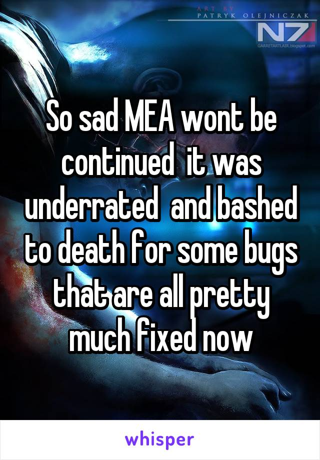 So sad MEA wont be continued  it was underrated  and bashed to death for some bugs that are all pretty much fixed now