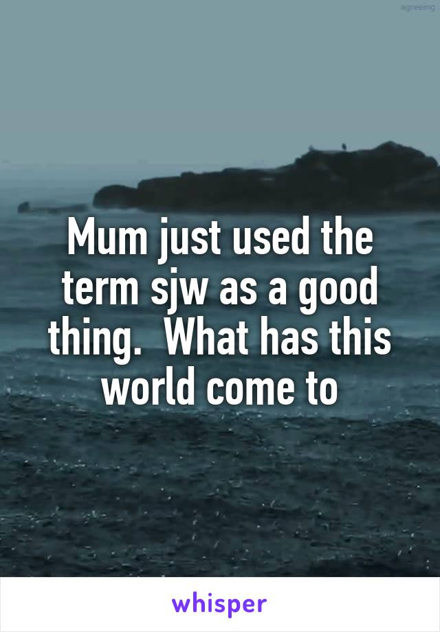 Mum just used the term sjw as a good thing.  What has this world come to