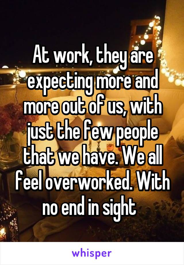 At work, they are expecting more and more out of us, with just the few people that we have. We all feel overworked. With no end in sight