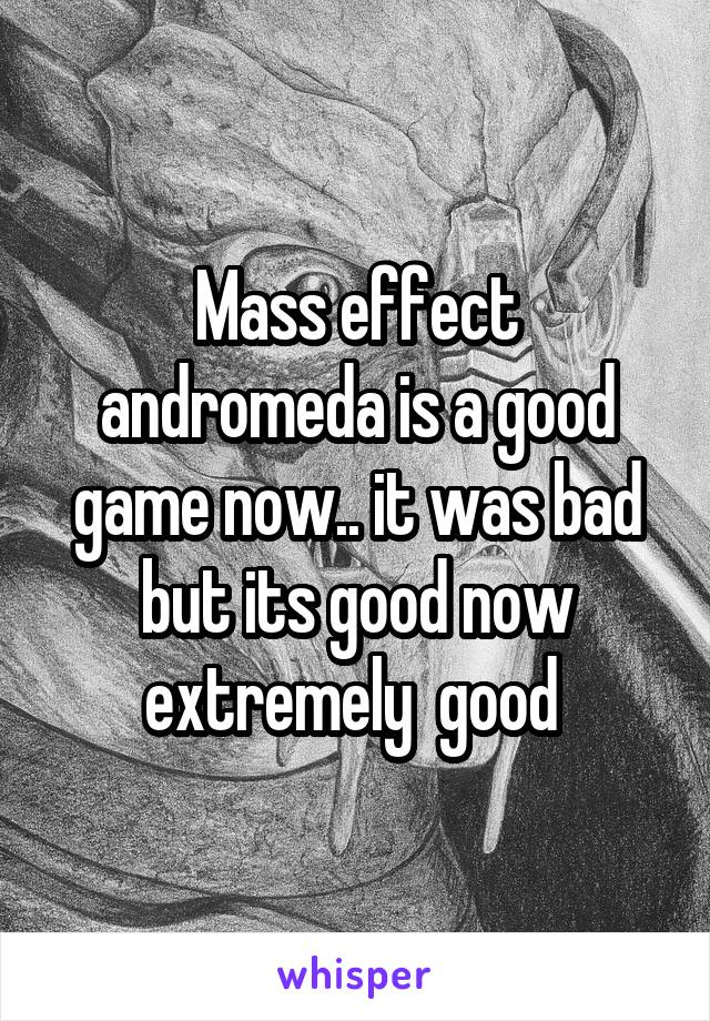 Mass effect andromeda is a good game now.. it was bad but its good now extremely  good