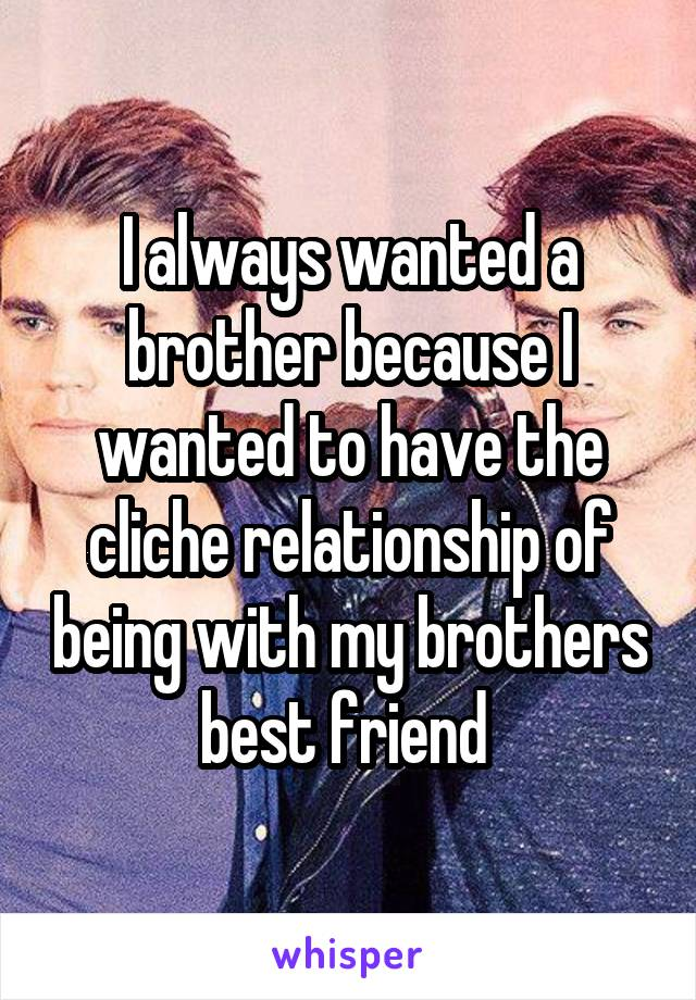 I always wanted a brother because I wanted to have the cliche relationship of being with my brothers best friend