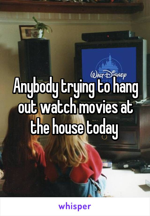 Anybody trying to hang out watch movies at the house today