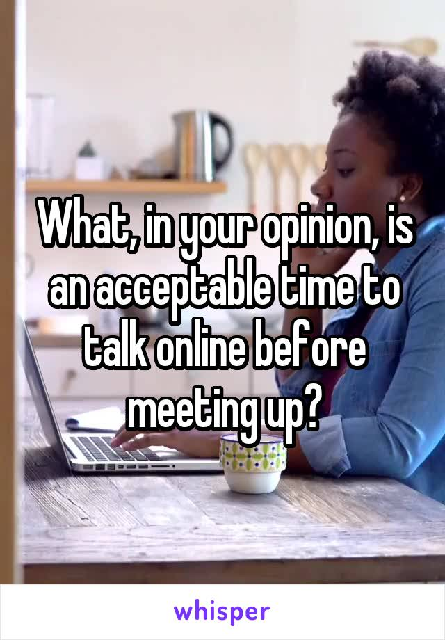 What, in your opinion, is an acceptable time to talk online before meeting up?