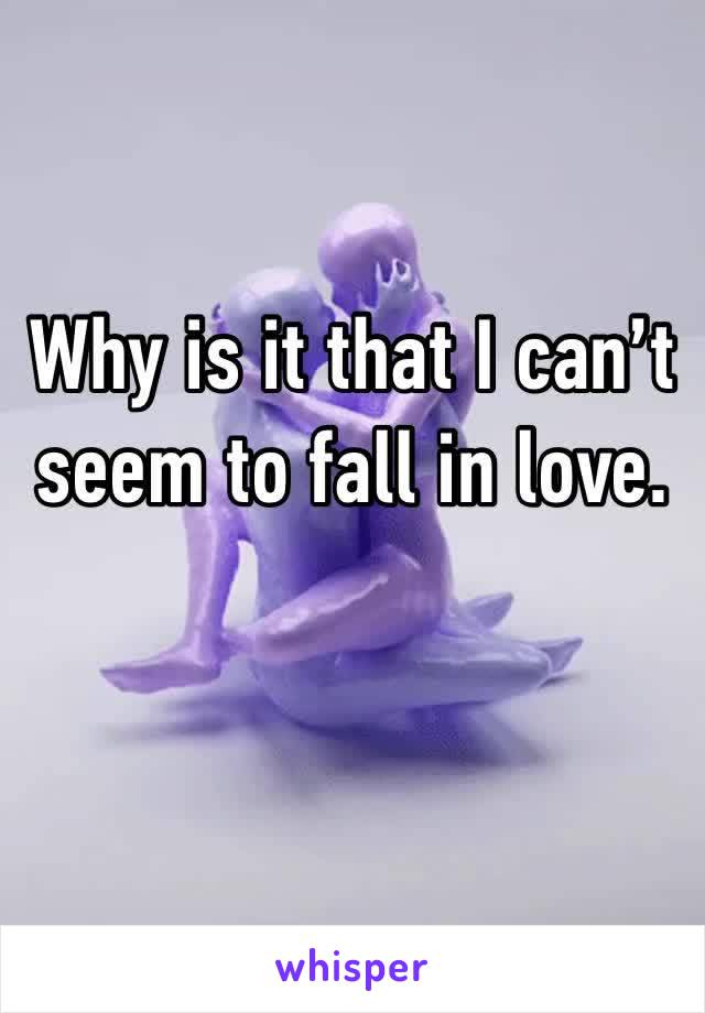 Why is it that I can't seem to fall in love.