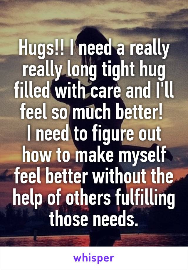 Hugs!! I need a really really long tight hug filled with care and I'll feel so much better!  I need to figure out how to make myself feel better without the help of others fulfilling those needs.