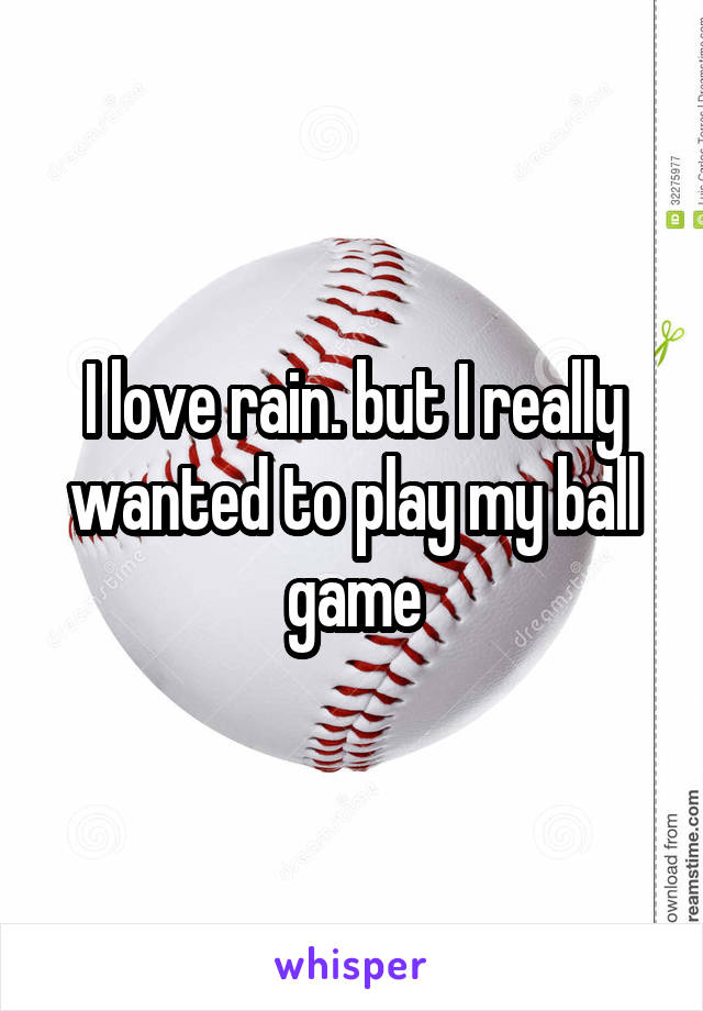 I love rain. but I really wanted to play my ball game