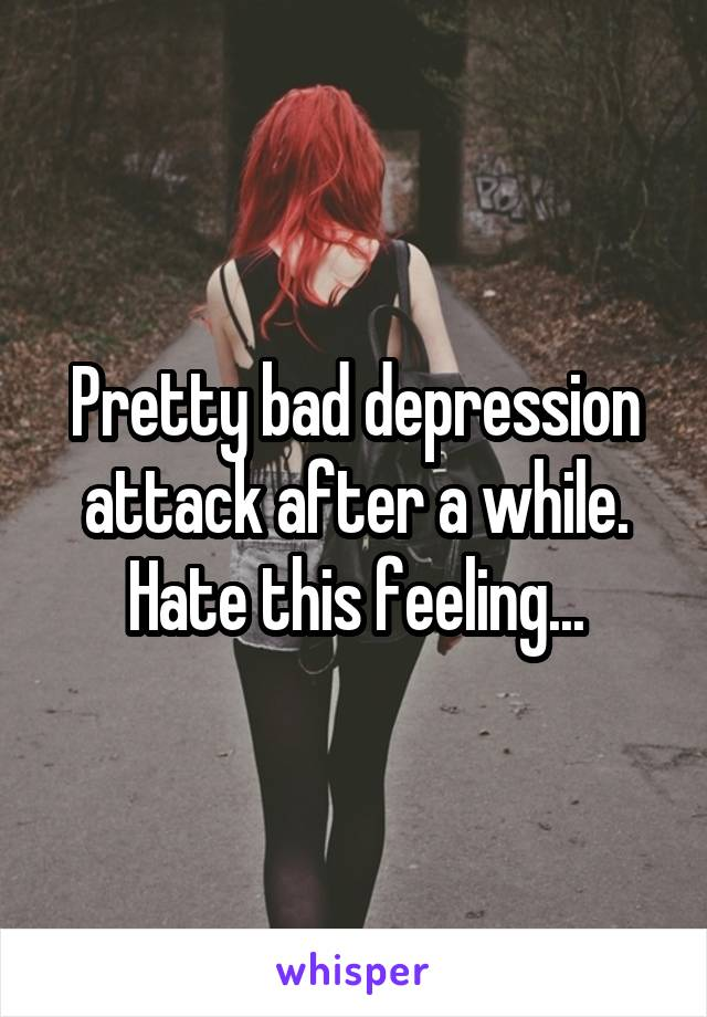 Pretty bad depression attack after a while. Hate this feeling...