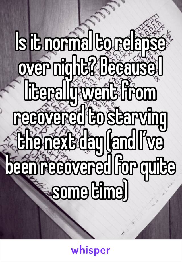 Is it normal to relapse over night? Because I literally went from recovered to starving the next day (and I've been recovered for quite some time)