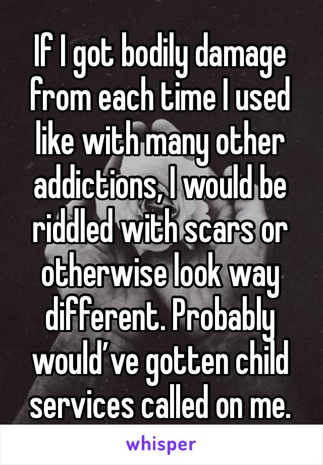 If I got bodily damage from each time I used like with many other addictions, I would be riddled with scars or otherwise look way different. Probably would've gotten child services called on me.