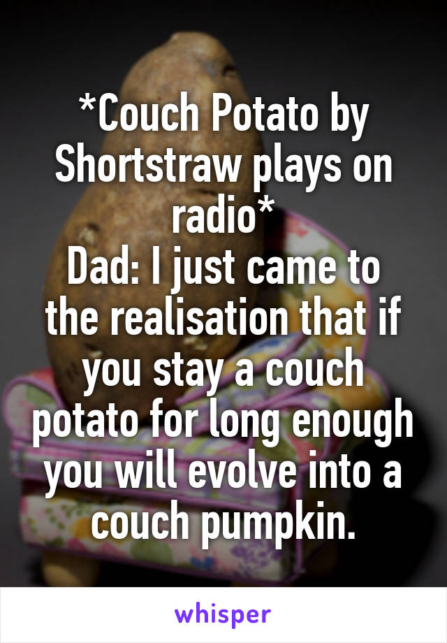 *Couch Potato by Shortstraw plays on radio* Dad: I just came to the realisation that if you stay a couch potato for long enough you will evolve into a couch pumpkin.