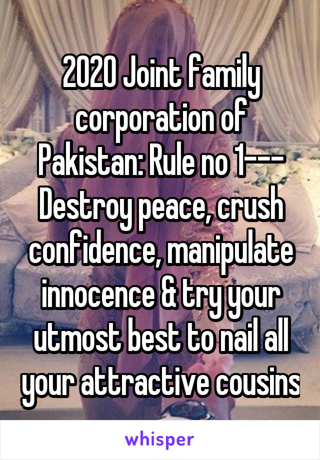 2020 Joint family corporation of Pakistan: Rule no 1--- Destroy peace, crush confidence, manipulate innocence & try your utmost best to nail all your attractive cousins