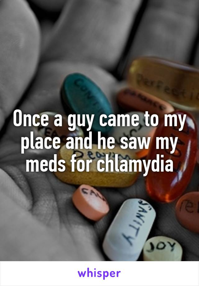 Once a guy came to my place and he saw my meds for chlamydia