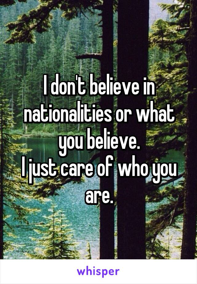 I don't believe in nationalities or what you believe. I just care of who you are.