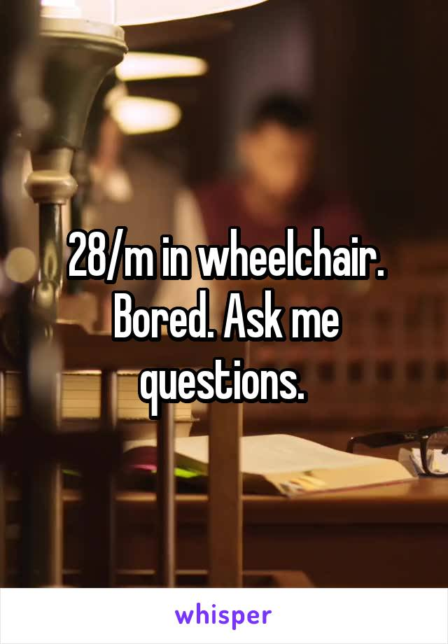 28/m in wheelchair. Bored. Ask me questions.