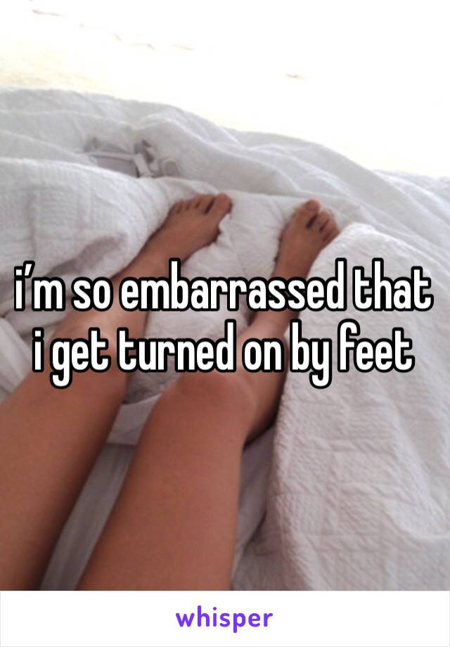 i'm so embarrassed that i get turned on by feet