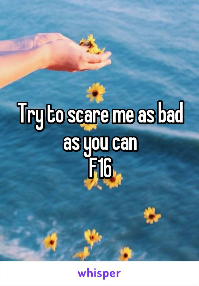Try to scare me as bad as you can F16
